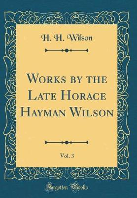 Works by the Late Horace Hayman Wilson, Vol. 3 (Classic Reprint) by H.H. Wilson