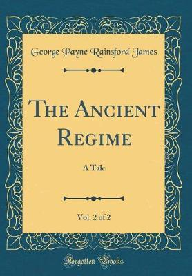 The Ancient Regime, Vol. 2 of 2 by George Payne Rainsford James