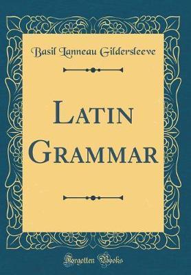 A Latin Grammar (Classic Reprint) by Basil Lanneau Gildersleeve