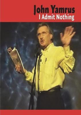 I Admit Nothing by John Yamrus