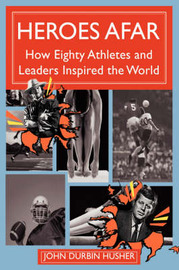 Heroes Afar: How Eighty Athletes and Leaders Inspired the World by John Durbin Husher