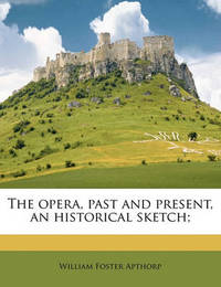 The Opera, Past and Present, an Historical Sketch; by William Foster Apthorp