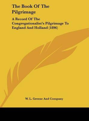 The Book of the Pilgrimage: A Record of the Congregationalist's Pilgrimage to England and Holland (1896) by L Greene and Company W L Greene and Company image