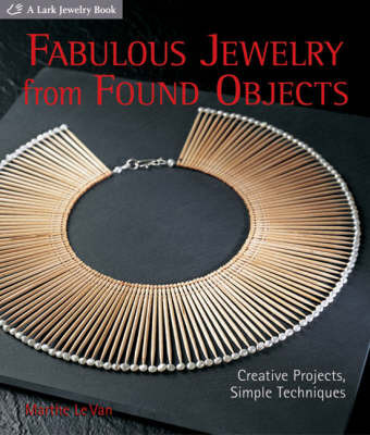 Fabulous Jewelry from Found Objects: Creative Projects, Simple Techniques by Marthe Le Van
