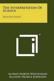 The Interpretation of Science: Selected Essays by Alfred North Whitehead