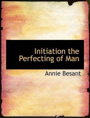Initiation the Perfecting of Man by Annie Besant