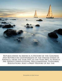Republicanism in America: A History of the Colonial and Republican Governments of the United States of America, from the Year 1607 to the Year 1869. to Which Are Added Constitutions, Proclamations, Platforms, Resolutions. Also, a Brief History of All the by Rolander Guy McClellan