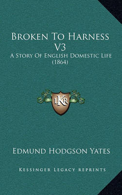 Broken to Harness V3: A Story of English Domestic Life (1864) by Edmund Hodgson Yates image