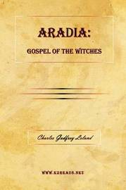 Aradia: Gospel of the Witches by Professor Charles Godfrey Leland
