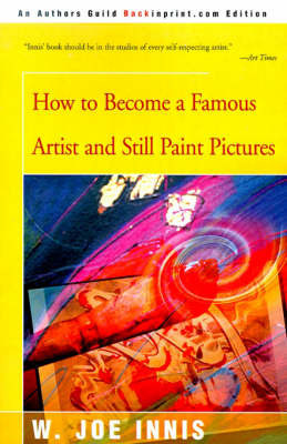 How to Become a Famous Artist and Still Paint Pictures by W. Joe Innis