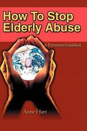 How to Stop Elderly Abuse: A Prevention Guidebook by Anne Hart