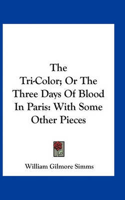 The Tri-Color; Or the Three Days of Blood in Paris: With Some Other Pieces by William Gilmore Simms