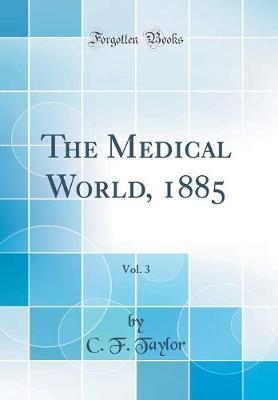 The Medical World, 1885, Vol. 3 (Classic Reprint) by C F Taylor