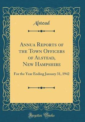 Annua Reports of the Town Officers of Alstead, New Hampshire by Alstead Alstead