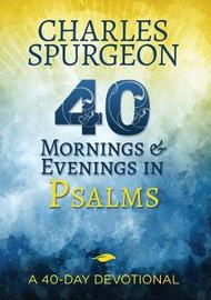 40 Mornings and Evenings in Psalms by Charles H Spurgeon