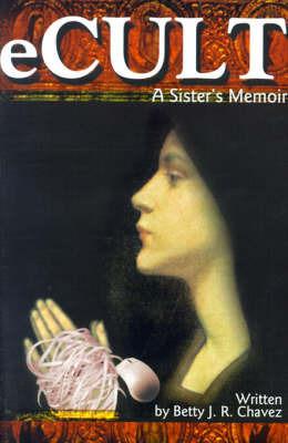 eCult: A Sister's Memoir by Betty J. R. Chavez
