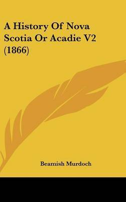 A History Of Nova Scotia Or Acadie V2 (1866) by Beamish Murdoch