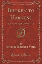 Broken to Harness, Vol. 2 of 3 by Edmund Hodgson Yates