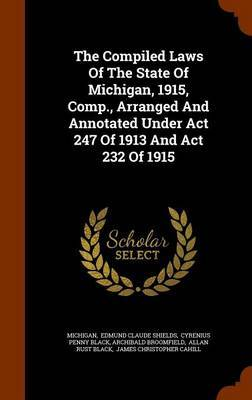 The Compiled Laws of the State of Michigan, 1915, Comp., Arranged and Annotated Under ACT 247 of 1913 and ACT 232 of 1915