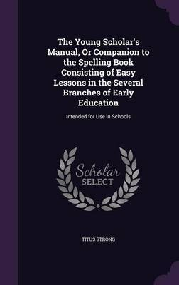 The Young Scholar's Manual, or Companion to the Spelling Book Consisting of Easy Lessons in the Several Branches of Early Education by Titus Strong