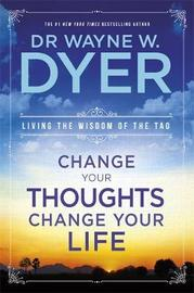 Change Your Thoughts, Change Your Life by Wayne W Dyer