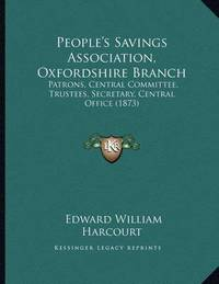 People's Savings Association, Oxfordshire Branch: Patrons, Central Committee, Trustees, Secretary, Central Office (1873) by Edward William Harcourt