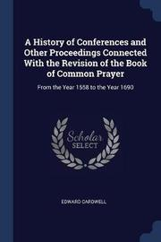 A History of Conferences and Other Proceedings Connected with the Revision of the Book of Common Prayer by Edward Cardwell image