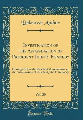 Investigation of the Assassination of President John F. Kennedy, Vol. 20 by Unknown Author