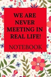We Are Never Meeting in Real Life! Notebook by Everyday Journal