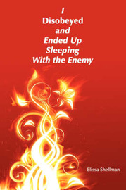 I Disobeyed and Ended Up Sleeping with the Enemy by Elissa Shellman