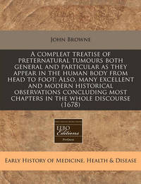 A Compleat Treatise of Preternatural Tumours Both General and Particular as They Appear in the Human Body from Head to Foot: Also, Many Excellent and Modern Historical Observations Concluding Most Chapters in the Whole Discourse (1678) by John Browne