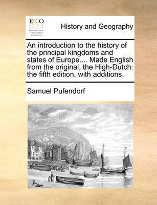 An Introduction to the History of the Principal Kingdoms and States of Europe.... Made English from the Original, the High-Dutch by Samuel Pufendorf