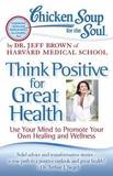 Chicken Soup for the Soul: Think Positive for Great Health by Dr Jeff Brown