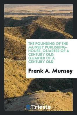 The Founding of the Munsey Publishing-House, Quarter of a Century Old by Frank A Munsey
