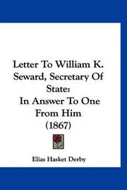 Letter to William K. Seward, Secretary of State: In Answer to One from Him (1867) by Elias Hasket Derby