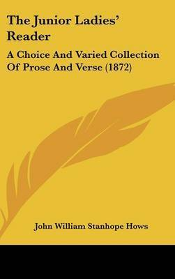 The Junior Ladies' Reader: A Choice and Varied Collection of Prose and Verse (1872) by John William Stanhope Hows