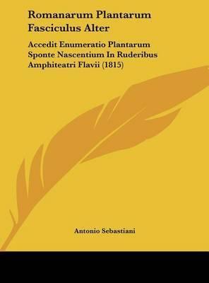 Romanarum Plantarum Fasciculus Alter: Accedit Enumeratio Plantarum Sponte Nascentium in Ruderibus Amphiteatri Flavii (1815) by Antonio Sebastiani
