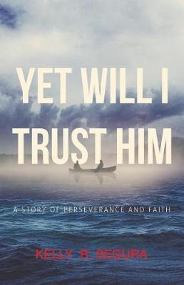 Yet Will I Trust Him by Kelly R Segura