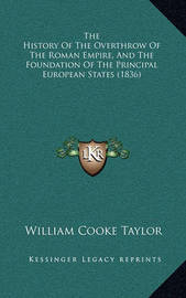The History of the Overthrow of the Roman Empire, and the Fothe History of the Overthrow of the Roman Empire, and the Foundation of the Principal European States (1836) Undation of the Principal European States (1836) by William Cooke Taylor