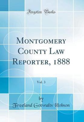 Montgomery County Law Reporter, 1888, Vol. 3 (Classic Reprint) by Freeland Gotwalts Hobson image