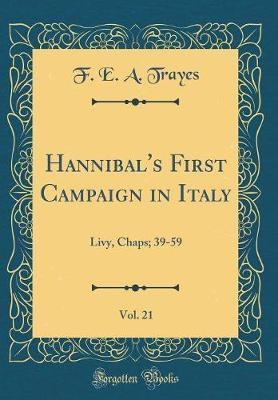 Hannibal's First Campaign in Italy, Vol. 21 by F E a Trayes