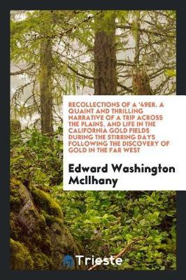 Recollections of a '49er. a Quaint and Thrilling Narrative of a Trip Across the Plains, and Life in the California Gold Fields During the Stirring Days Following the Discovery of Gold in the Far West by Edward Washington McIlhany