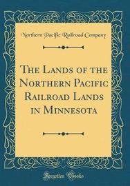 The Lands of the Northern Pacific Railroad Lands in Minnesota (Classic Reprint) by Northern Pacific Railroad Company image