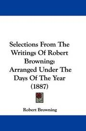 Selections from the Writings of Robert Browning: Arranged Under the Days of the Year (1887) by Robert Browning