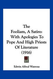 The Fooliam, a Satire: With Apologies to Pope and High Priests of Literature (1916) by Edwin Alfred Watrous