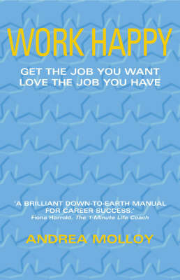 Work Happy: Get the Job You Want, Enjoy the Job You Have by Andrea Molloy