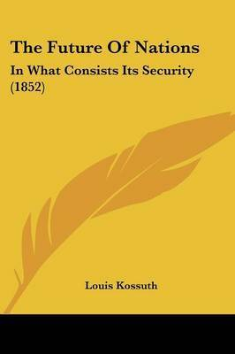 The Future of Nations: In What Consists Its Security (1852) by Louis Kossuth