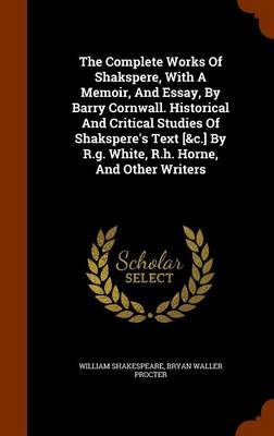The Complete Works of Shakspere, with a Memoir, and Essay, by Barry Cornwall. Historical and Critical Studies of Shakspere's Text [&C.] by R.G. White, R.H. Horne, and Other Writers by William Shakespeare