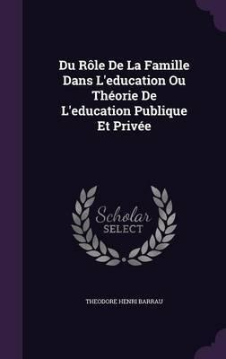 Du Role de La Famille Dans L'Education Ou Theorie de L'Education Publique Et Privee by Theodore Henri Barrau