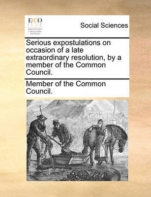 Serious Expostulations on Occasion of a Late Extraordinary Resolution, by a Member of the Common Council. by Member of the Common Council